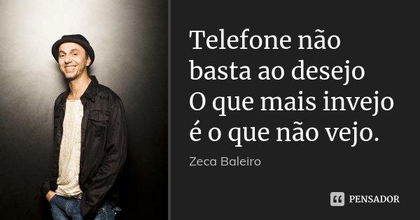 Telefone não basta ao desejo O que mais invejo é o que não vejo.... Frase de Zeca Baleiro.