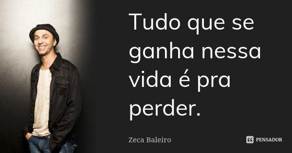 Tudo que se ganha nessa vida é pra perder.... Frase de Zeca Baleiro.