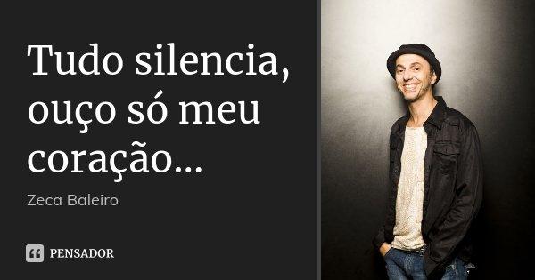Tudo silencia, ouço só meu coração...... Frase de Zeca Baleiro.