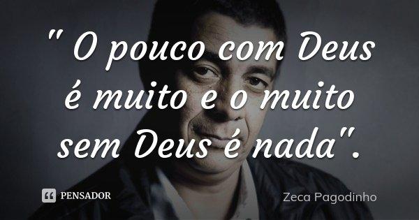 """"""" O pouco com Deus é muito e o muito sem Deus é nada"""".... Frase de Zeca Pagodinho."""