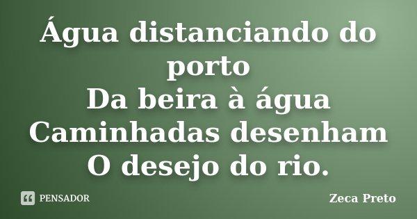 Água distanciando do porto Da beira à água Caminhadas desenham O desejo do rio.... Frase de Zeca Preto.