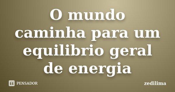 O mundo caminha para um equilibrio geral de energia... Frase de zedilima.