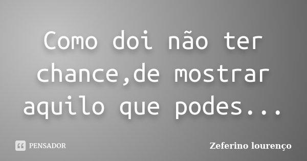 Como doi não ter chance,de mostrar aquilo que podes...... Frase de Zeferino Lourenço.
