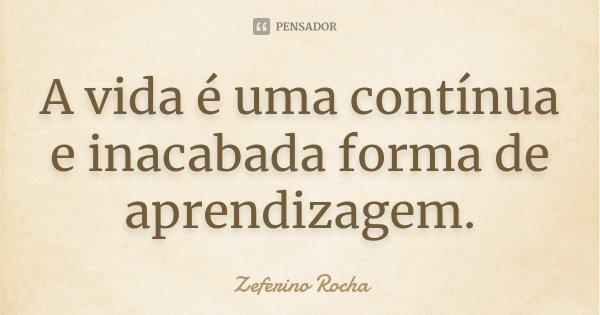 A vida é uma contínua e inacabada forma de aprendizagem.... Frase de Zeferino Rocha.