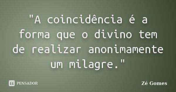 """""""A coincidência é a forma que o divino tem de realizar anonimamente um milagre.""""... Frase de Zé Gomes."""