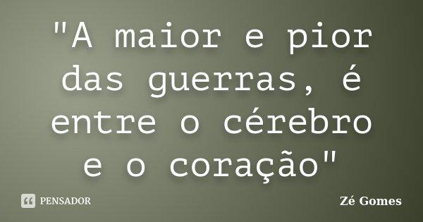 """""""A maior e pior das guerras, é entre o cérebro e o coração""""... Frase de Zé Gomes."""