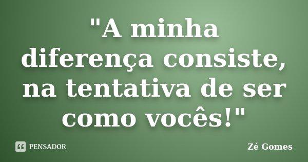 """""""A minha diferença consiste, na tentativa de ser como vocês!""""... Frase de Zé Gomes."""