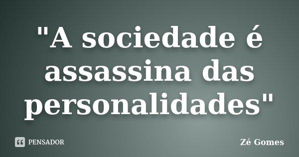 """""""A sociedade é assassina das personalidades""""... Frase de Zé Gomes."""
