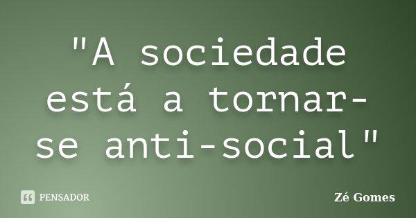 """""""A sociedade está a tornar-se anti-social""""... Frase de Zé Gomes."""