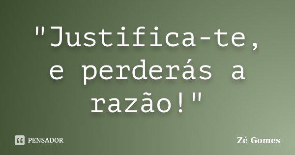 """""""Justifica-te, e perderás a razão!""""... Frase de Zé Gomes."""