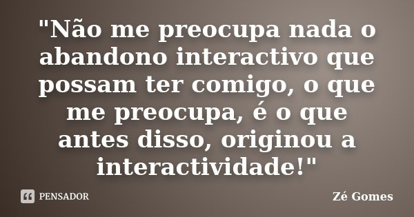 """""""Não me preocupa nada o abandono interactivo que possam ter comigo, o que me preocupa, é o que antes disso, originou a interactividade!""""... Frase de Zé Gomes."""