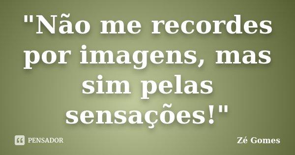 """""""Não me recordes por imagens, mas sim pelas sensações!""""... Frase de Zé Gomes."""