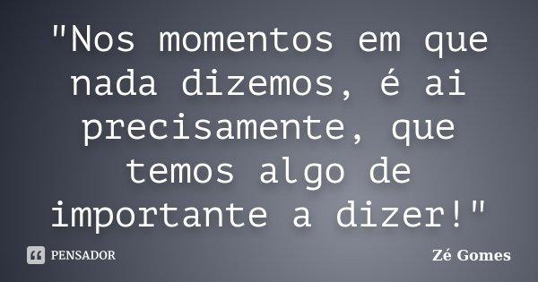 """""""Nos momentos em que nada dizemos, é ai precisamente, que temos algo de importante a dizer!""""... Frase de Zé Gomes."""