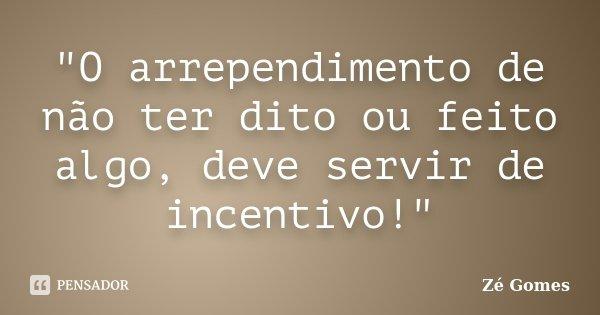 """""""O arrependimento de não ter dito ou feito algo, deve servir de incentivo!""""... Frase de Zé Gomes."""