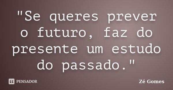 """""""Se queres prever o futuro, faz do presente um estudo do passado.""""... Frase de Zé Gomes."""