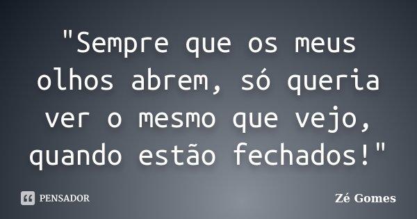 """""""Sempre que os meus olhos abrem, só queria ver o mesmo que vejo, quando estão fechados!""""... Frase de Zé Gomes."""