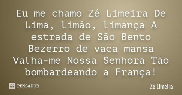 Eu me chamo Zé Limeira De Lima, limão, limança A estrada de São Bento Bezerro de vaca mansa Valha-me Nossa Senhora Tão bombardeando a França!... Frase de Zé Limeira.