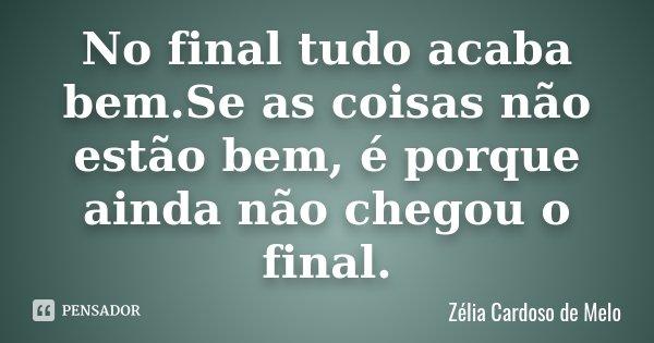 No final tudo acaba bem.Se as coisas não estão bem, é porque ainda não chegou o final.... Frase de Zélia Cardoso de Melo.