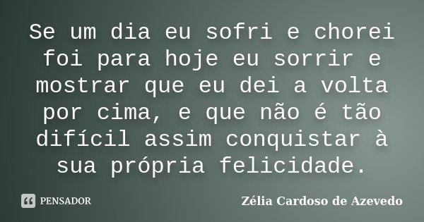 Se um dia eu sofri e chorei foi para hoje eu sorrir e mostrar que eu dei a volta por cima, e que não é tão difícil assim conquistar à sua própria felicidade.... Frase de Zélia Cardoso de Azevedo.