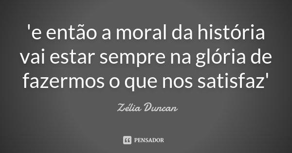 'e então a moral da história vai estar sempre na glória de fazermos o que nos satisfaz'... Frase de Zélia Duncan.
