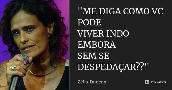 """""""ME DIGA COMO VC PODE VIVER INDO EMBORA SEM SE DESPEDAÇAR??""""... Frase de Zélia Duncan."""