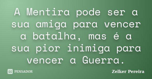A Mentira pode ser a sua amiga para vencer a batalha, mas é a sua pior inimiga para vencer a Guerra.... Frase de Zelker Pereira.