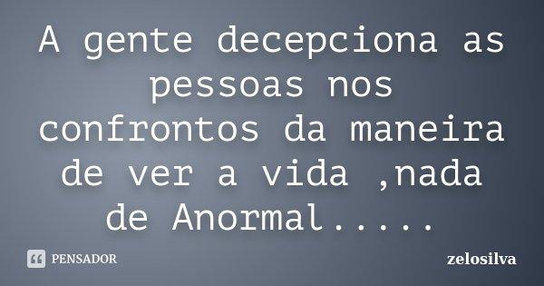 A gente decepciona as pessoas nos confrontos da maneira de ver a vida ,nada de Anormal........ Frase de zelosilva.