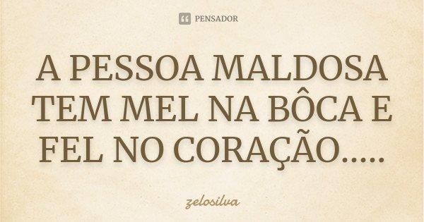 A PESSOA MALDOSA TEM MEL NA BÔCA E FEL NO CORAÇÃO........ Frase de zelosilva.