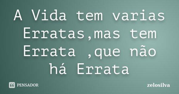 A Vida tem varias Erratas,mas tem Errata ,que não há Errata... Frase de zelosilva.