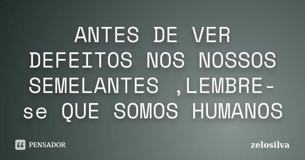 ANTES DE VER DEFEITOS NOS NOSSOS SEMELANTES ,LEMBRE-se QUE SOMOS HUMANOS... Frase de zelosilva.