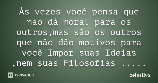 Ás vezes você pensa que não dá moral para os outros,mas são os outros que não dão motivos para você Impor suas Ideias ,nem suas Filosofias ........ Frase de zelosilva.