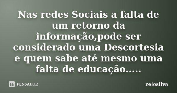 Nas redes Sociais a falta de um retorno da informação,pode ser considerado uma Descortesia e quem sabe até mesmo uma falta de educação........ Frase de zelosilva.