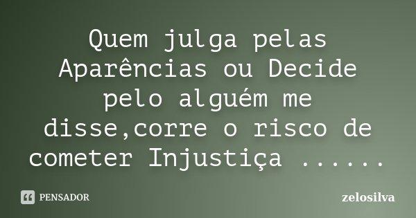 Quem julga pelas Aparências ou Decide pelo alguém me disse,corre o risco de cometer Injustiça ......... Frase de zelosilva.