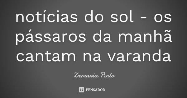 notícias do sol - os pássaros da manhã cantam na varanda... Frase de Zemaria Pinto.
