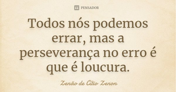 Todos nós podemos errar, mas a perseverança no erro é que é loucura.... Frase de Zenão de Cítio Zenon.