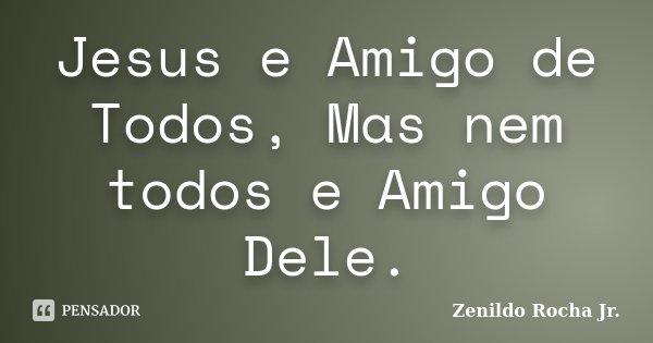 Jesus e Amigo de Todos, Mas nem todos e Amigo Dele.... Frase de Zenildo Rocha Jr..