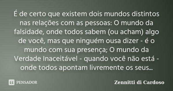 É de certo que existem dois mundos distintos nas relações com as pessoas: O mundo da falsidade, onde todos sabem (ou acham) algo de você, mas que ninguém ousa d... Frase de Zennitti di Cardoso.