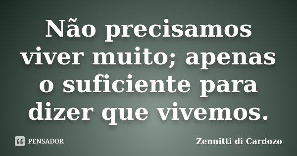 Não precisamos viver muito; apenas o suficiente para dizer que vivemos.... Frase de Zennitti di Cardozo.