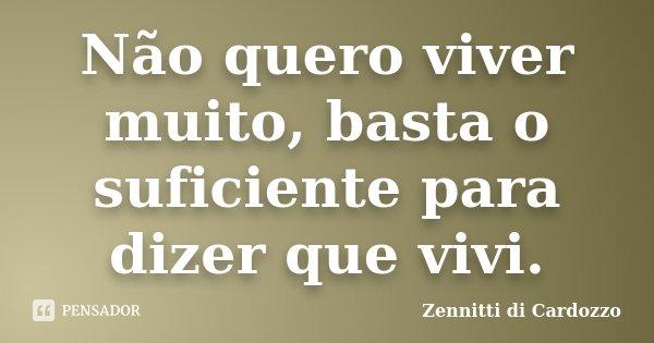 Não quero viver muito, basta o suficiente para dizer que vivi.... Frase de Zennitti di Cardozzo.