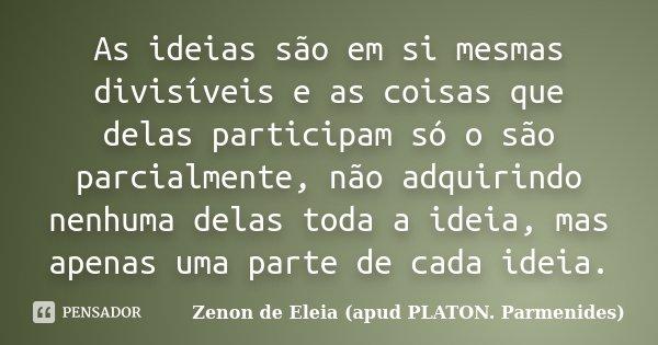 As ideias são em si mesmas divisíveis e as coisas que delas participam só o são parcialmente, não adquirindo nenhuma delas toda a ideia, mas apenas uma parte de... Frase de Zenon de Eleia (apud PLATON. Parmenides).