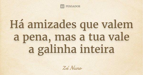 Há amizades que valem a pena, mas a tua vale a galinha inteira... Frase de Zé Nuno.