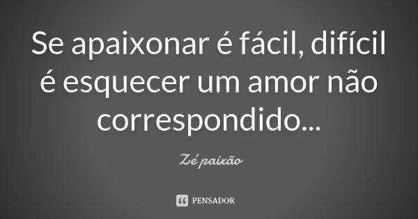 Se apaixonar é fácil, difícil é esquecer um amor não correspondido...... Frase de Zé Paixão.
