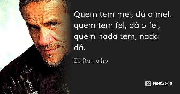 Quem tem mel, dá o mel, quem tem fel, dá o fel, quem nada tem, nada dá.... Frase de Zé Ramalho.