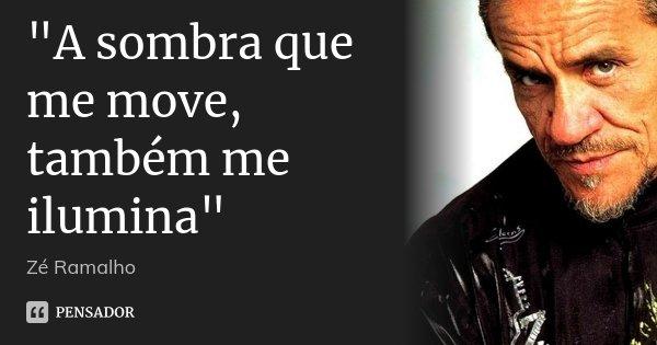 """""""A sombra que me move, também me ilumina""""... Frase de Zé Ramalho."""
