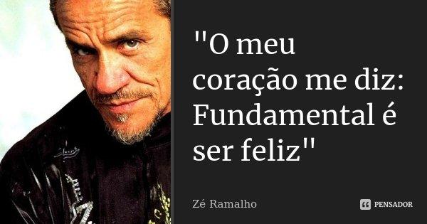 """""""O meu coração me diz: Fundamental é ser feliz""""... Frase de Zé Ramalho."""