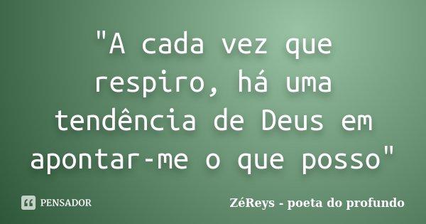 """""""A cada vez que respiro, há uma tendência de Deus em apontar-me o que posso""""... Frase de ZéReys - poeta do profundo.."""