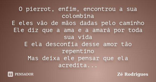 O pierrot, enfim, encontrou a sua colombina E eles vão de mãos dadas pelo caminho Ele diz que a ama e a amará por toda sua vida E ela desconfia desse amor tão r... Frase de Zé Rodrigues.