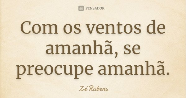 Com os ventos de amanhã, se preocupe amanhã.... Frase de Zé Rubens.