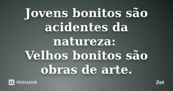 Jovens bonitos são acidentes da natureza: Velhos bonitos são obras de arte.... Frase de Zet.