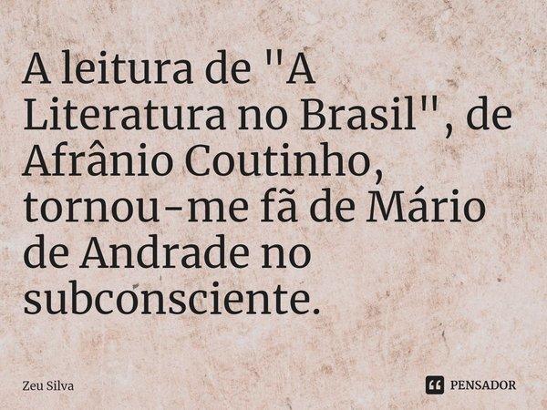 """A leitura de """"A Literatura no Brasil"""", de Afrânio Coutinho, tornou-me fã de Mário de Andrade no subconsciente.... Frase de Zeu Silva."""